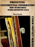 Protecting Confidential Information: How to Securely Store Sensitive Data (Cyber Privacy Series)